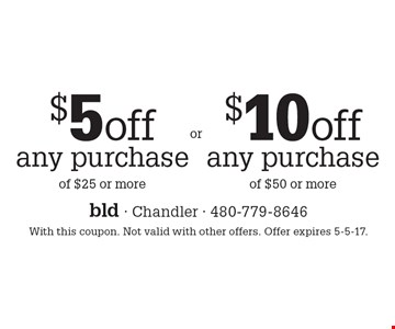 $10 off any purchase of $50 or more OR $5 off any purchase of $25 or more. With this coupon. Not valid with other offers. Offer expires 5-5-17.
