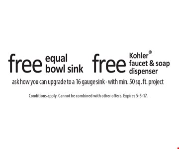 Free Kohler faucet & soap dispenser. Free equal bowl sink. Ask how you can upgrade to a 16 gauge sink - with min. 50 sq. ft. project. Conditions apply. Cannot be combined with other offers. Expires 5-5-17.