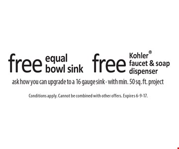 Free Kohler faucet & soap dispenser OR free equal bowl sink. Ask how you can upgrade to a 16 gauge sink. With min. 50 sq. ft. project. Conditions apply. Cannot be combined with other offers. Expires 6-9-17.