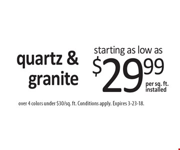 Quartz & granite starting as low as $29.99 per sq. ft. installed. Over 4 colors under $30/sq. ft. Conditions apply. Expires 3-23-18.