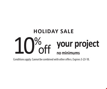 HOLIDAY SALE! 10% off your project, no minimums. Conditions apply. Cannot be combined with other offers. Expires 3-23-18.