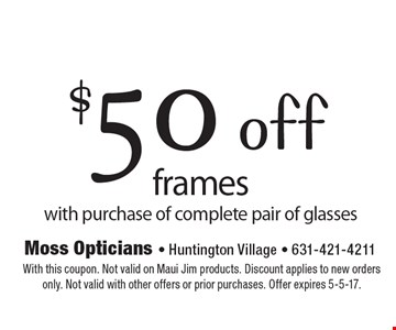 $50 off frames with purchase of complete pair of glasses. With this coupon. Not valid on Maui Jim products. Discount applies to new orders only. Not valid with other offers or prior purchases. Offer expires 5-5-17.