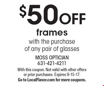 $50 OFF frames with the purchase of any pair of glasses. With this coupon. Not valid with other offers or prior purchases. Expires 9-15-17. Go to LocalFlavor.com for more coupons.