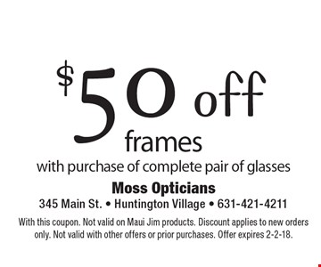 $50 off frames with purchase of complete pair of glasses. With this coupon. Not valid on Maui Jim products. Discount applies to new orders only. Not valid with other offers or prior purchases. Offer expires 2-2-18.