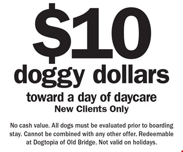 doggy dollars $10toward a day of daycare New Clients Only. No cash value. All dogs must be evaluated prior to boarding stay. Cannot be combined with any other offer. Redeemable at Dogtopia of Old Bridge. Not valid on holidays.