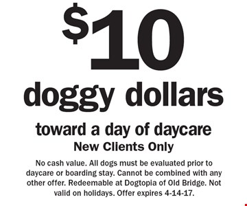 $10 doggy dollars toward a day of daycare. New clients only. No cash value. All dogs must be evaluated prior to daycare or boarding stay. Cannot be combined with any other offer. Redeemable at Dogtopia of Old Bridge. Not valid on holidays. Offer expires 4-14-17.
