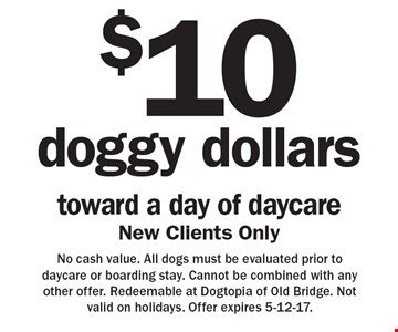 $10 doggy dollars toward a day of daycare. New Clients Only. No cash value. All dogs must be evaluated prior to daycare or boarding stay. Cannot be combined with any other offer. Redeemable at Dogtopia of Old Bridge. Not valid on holidays. Offer expires 5-12-17.