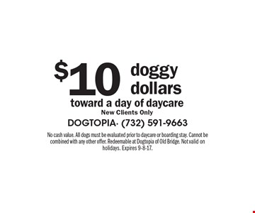 $10 doggy dollars toward a day of daycare-New Clients Only. No cash value. All dogs must be evaluated prior to daycare or boarding stay. Cannot be combined with any other offer. Redeemable at Dogtopia of Old Bridge. Not valid on holidays. Expires 9-8-17.