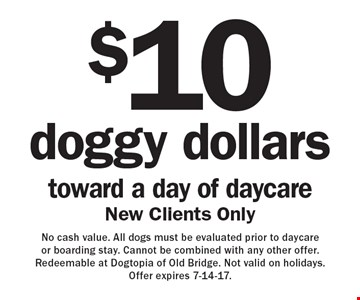 $10 doggy dollars toward a day of daycare. New clients only. No cash value. All dogs must be evaluated prior to daycare or boarding stay. Cannot be combined with any other offer. Redeemable at Dogtopia of Old Bridge. Not valid on holidays. Offer expires 7-14-17.