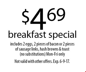 $4.69 breakfast special. includes 2 eggs, 2 pieces of bacon or 2 pieces of sausage links, hash browns & toast (no substitutions). Mon-Fri only. Not valid with other offers. Exp. 6-9-17.