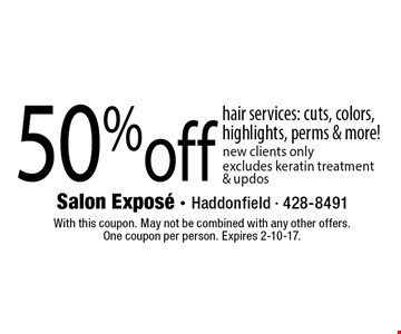 50% off hair services: cuts, colors, highlights, perms & more! new clients only. Excludes keratin treatment & updos. With this coupon. May not be combined with any other offers. One coupon per person. Expires 2-10-17.