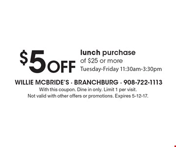 $5 off lunch purchase of $25 or more. Tuesday-Friday 11:30am-3:30pm. With this coupon. Dine in only. Limit 1 per visit. Not valid with other offers or promotions. Expires 5-12-17.