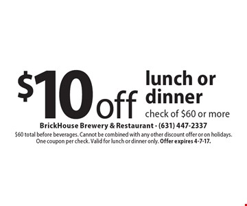 $10 off lunch or dinner check of $60 or more. $60 total before beverages. Cannot be combined with any other discount offer or on holidays.One coupon per check. Valid for lunch or dinner only. Offer expires 4-7-17.