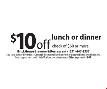 $10 off lunch or dinner check of $60 or more. $60 total before beverages. Cannot be combined with any other discount offer or on holidays.