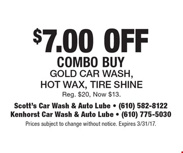 $7.00 Off Combo Buy. Gold Car Wash, Hot Wax, Tire Shine. Reg. $20, Now $13. Prices subject to change without notice. Expires 3/31/17.