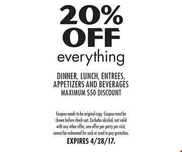 20% off everything. Dinner, lunch, entrees, appetizers and beverages. Maximum $50 discount. Coupon needs to be original copy. Coupon must be shown before check out. Excludes alcohol, not valid with any other offer, one offer per party per visit, cannot be redeemed for cash or used to pay gratuities. EXPIRES 4/28/17.