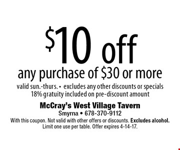$10 off any purchase of $30 or more. Valid Sun.-Thurs. excludes any other discounts or specials 18% gratuity included on pre-discount amount. With this coupon. Not valid with other offers or discounts. Excludes alcohol. Limit one use per table. Offer expires 4-14-17.