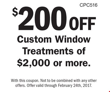 $200 off custom window treatments of $2,000 or more. With this coupon. Not to be combined with any other offers. Offer valid through February 24th, 2017.