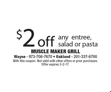 $2 off any entree, salad or pasta. With this coupon. Not valid with other offers or prior purchases. Offer expires 3-2-17.