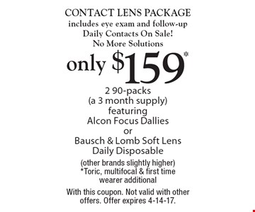 Only $159* CONTACT LENS PACKAGE includes eye exam and follow-up Daily Contacts On Sale! No More Solutions 2 90-packs (a 3 month supply) featuring Alcon Focus Dallies or Bausch & Lomb Soft Lens Daily Disposable(other brands slightly higher) *Toric, multifocal & first time wearer additional. With this coupon. Not valid with other offers. Offer expires 4-14-17.