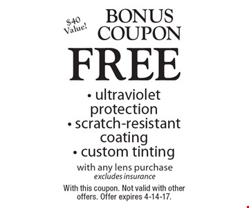 Bonus Coupon FREE - ultraviolet protection - scratch-resistant coating - custom tinting with any lens purchase excludes insurance, $40 Value! With this coupon. Not valid with other offers. Offer expires 4-14-17.