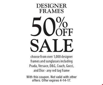 Sale 50% OFF DESIGNER FRAMES choose from over 1,000 designer frames and sunglasses including Prada, Versace, D&G, Coach, Gucci, and Dior - any red tag frame. With this coupon. Not valid with other offers. Offer expires 4-14-17.