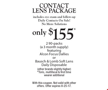 Only $155* contact lens package. Includes eye exam and follow-up Daily Contacts On Sale! No More Solutions. 2 90-packs (a 3 month supply) featuring Alcon Focus Dallies or Bausch & Lomb Soft Lens Daily Disposable (other brands slightly higher) *Toric, multifocal & first time wearer additional. With this coupon. Not valid with other offers. Offer expires 8-25-17.