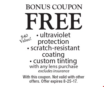 Bonus coupon. Free - ultraviolet protection - scratch-resistant coating - custom tinting with any lens purchase excludes insurance$40 Value! . With this coupon. Not valid with other offers. Offer expires 8-25-17.