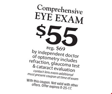 $55 Comprehensive Eye Exam. Reg. $69 by independent doctor of optometry includes refraction, glaucoma test & cataract evaluation contact lens exam additional must present coupon at time of exam. With this coupon. Not valid with other offers. Offer expires 8-25-17.