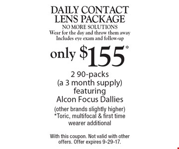 Only $155* - Daily contact lens package. No More Solutions. Wear for the day and throw them away. Includes eye exam and follow-up. 2 90-packs (a 3 month supply) featuring Alcon Focus Dallies (other brands slightly higher)*. Toric, multifocal & first time wearer additional. With this coupon. Not valid with other offers. Offer expires 9-29-17.