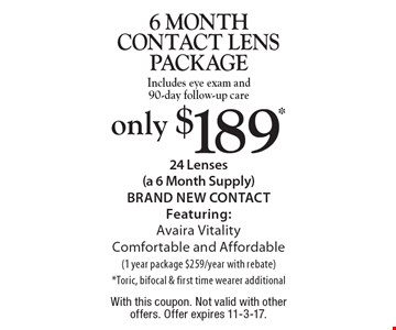 only $189* 6 month contact lens packageIncludes eye exam and 90-day follow-up care. 24 Lenses (a 6 Month Supply )BRAND NEW CONTACT Featuring: Avaira Vitality Comfortable and Affordable (1 year package $259/year with rebate) *Toric, bifocal & first time wearer additional. With this coupon. Not valid with other offers. Offer expires 11-3-17.