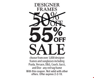 Sale 55% off designer frames choose from over 1,000 designer frames and sunglasses including Prada, Versace, D&G, Coach, Gucci, and Dior - any red tag frame. With this coupon. Not valid with other offers. Offer expires 2-2-18.