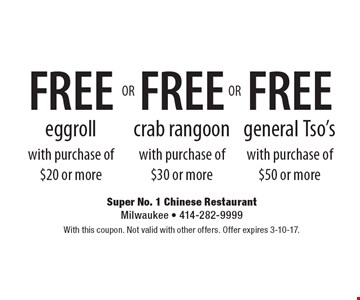 FREE general Tso's with purchase of $50 or more OR FREE crab rangoon with purchase of $30 or more OR FREE eggroll with purchase of $20 or more. With this coupon. Not valid with other offers. Offer expires 3-10-17.