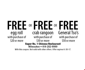 FREE General Tso's with purchase of $50 or more. FREE crab rangoon with purchase of $30 or more. FREE egg roll with purchase of $20 or more. With this coupon. Not valid with other offers. Offer expires 6-30-17.