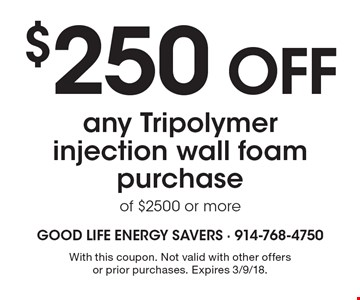 $250 OFF any Tripolymer injection wall foam purchase of $2500 or more. With this coupon. Not valid with other offers or prior purchases. Expires 3/9/18.