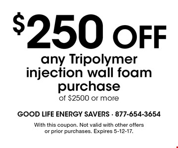 $250 OFF any Tripolymer injection wall foam purchase of $2500 or more. With this coupon. Not valid with other offers or prior purchases. Expires 5-12-17.