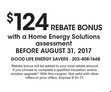 $124 Rebate bonus with a Home Energy Solutions assessment BEFORE AUGUST 31, 2017. Rebate bonus will be added to your total rebate amount if you choose to complete a qualified insulation and/or window upgrade**. With this coupon. Not valid with other offers or prior offers. Expires 8-31-17.