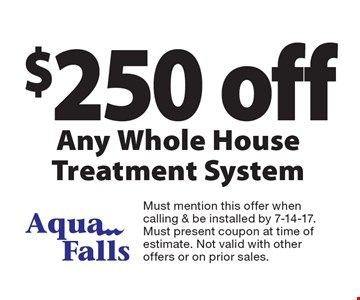 $250 off Any Whole House Treatment System. Must mention this offer when calling & be installed by 7-14-17. Must present coupon at time of estimate. Not valid with other offers or on prior sales.