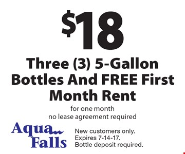 $18 Three (3) 5-Gallon Bottles And FREE First Month Rent for one month no lease agreement required. New customers only. Expires 7-14-17. Bottle deposit required.