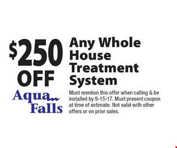 $250 off Any Whole House Treatment System. Must mention this offer when calling & be installed by 9-15-17. Must present coupon at time of estimate. Not valid with other offers or on prior sales.