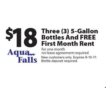 $18 Three (3) 5-Gallon Bottles And FREE First Month Rent for one month no lease agreement required. New customers only. Expires 9-15-17. Bottle deposit required.