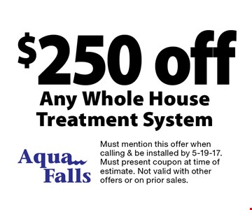 $250 off Any Whole House Treatment System. Must mention this offer when calling & be installed by 5-19-17. Must present coupon at time of estimate. Not valid with other offers or on prior sales.