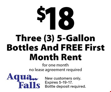 $18 Three (3) 5-Gallon Bottles And FREE First Month Rent for one month. No lease agreement required. New customers only. Expires 5-19-17. Bottle deposit required.