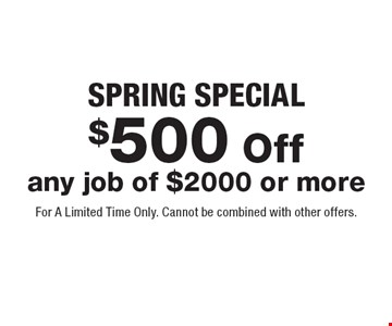 SPRING SPECIAL. $500 Off any job of $2000 or more. For A Limited Time Only. Cannot be combined with other offers.