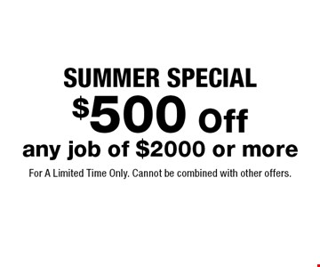 Summer Special. $500 off any job of $2000 or more. For A Limited Time Only. Cannot be combined with other offers.