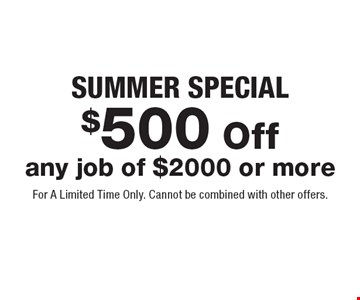 SUMMER Special$500 Off any job of $2000 or more. For A Limited Time Only. Cannot be combined with other offers.