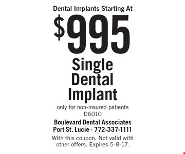 $995 Single Dental Implant. only for non-insured patients. D6010. With this coupon. Not valid with other offers. Expires 5-8-17.