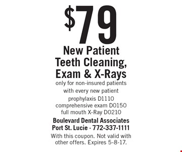 New Patient $79 Teeth Cleaning, Exam & X-Rays. Only for non-insured patients. with every new patient: prophylaxis D1110, comprehensive exam D0150, full mouth X-Ray D0210. With this coupon. Not valid with other offers. Expires 5-8-17.