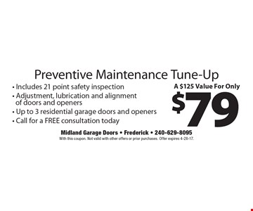 A $125 Value For Only $79 Preventive Maintenance Tune-Up - Includes 21 point safety inspection- Adjustment, lubrication and alignmentof doors and openers- Up to 3 residential garage doors and openers- Call for a FREE consultation today. With this coupon. Not valid with other offers or prior purchases. Offer expires 4-28-17.