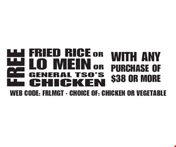 FREE FRIED RICE OR LO MEIN OR GENERAL TSO'S CHICKEN WITH ANY PURCHASE OF $38 OR MORE. WEB CODE: FRLMGT. CHOICE OF: CHICKEN OR VEGETABLE. Not valid with other offer. Limited time offer. Must present coupon. 4-28-17